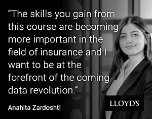 The skills you gain from this course are becoming more important in the field of insurance and I want to be at the forefront of the coming data revolution. Anahita Zardoshti
